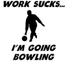 Work Sucks I'm Going Bowling by kwg2200
