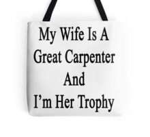 My Wife Is A Great Carpenter And I'm Her Trophy  Tote Bag