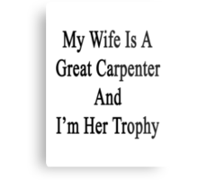 My Wife Is A Great Carpenter And I'm Her Trophy  Metal Print