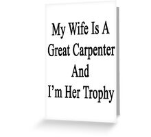 My Wife Is A Great Carpenter And I'm Her Trophy  Greeting Card