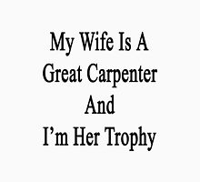 My Wife Is A Great Carpenter And I'm Her Trophy  Unisex T-Shirt