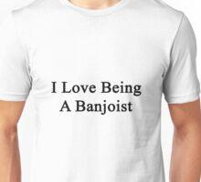 I Love Being A Banjoist  Unisex T-Shirt