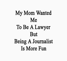 My Mom Wanted Me To Be A Lawyer But Being A Journalist Is More Fun  Unisex T-Shirt