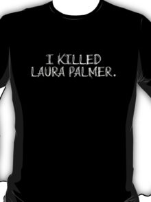 I KILLED LAURA PALMER DESIGN (White text) T-Shirt