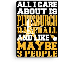 ALL I CARE ABOUT IS PITTSBURGH BASEBALL Canvas Print
