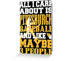 ALL I CARE ABOUT IS PITTSBURGH BASEBALL Greeting Card