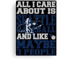 ALL I CARE ABOUT IS SEATTLE BASEBALL Canvas Print