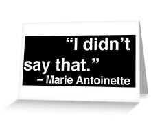 """I didn't say that."" - Marie Antoinette (White Text) Greeting Card"