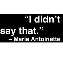 """""""I didn't say that."""" - Marie Antoinette (White Text) Photographic Print"""