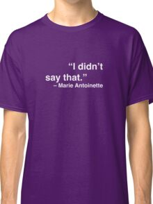 """I didn't say that."" - Marie Antoinette (White Text) Classic T-Shirt"