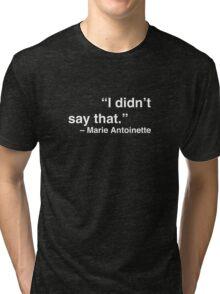 """I didn't say that."" - Marie Antoinette (White Text) Tri-blend T-Shirt"