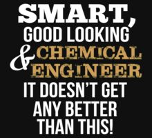 Smart Good Looking Chemical Engineer T-shirt by musthavetshirts