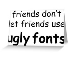 Friends don't let friends use ugly fonts Greeting Card