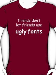 Friends don't let friends use ugly fonts (White Text) T-Shirt