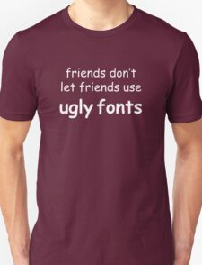 Friends don't let friends use ugly fonts (White Text) Unisex T-Shirt
