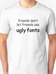 Friends don't let friends use ugly fonts T-Shirt