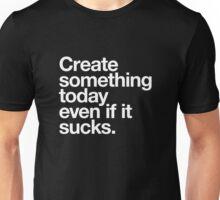 Create something today even if it sucks Unisex T-Shirt