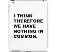 I think therefore we have nothing in common. iPad Case/Skin
