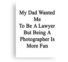 My Dad Wanted Me To Be A Lawyer But Being A Photographer Is More Fun Canvas Print