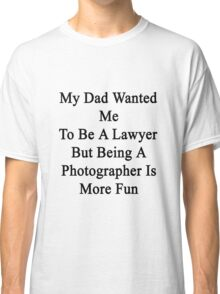 My Dad Wanted Me To Be A Lawyer But Being A Photographer Is More Fun Classic T-Shirt