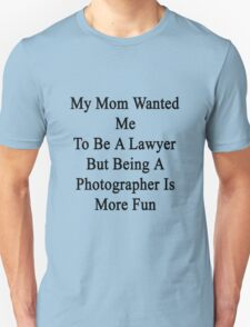 My Mom Wanted Me To Be A Lawyer But Being A Photographer Is More Fun  T-Shirt