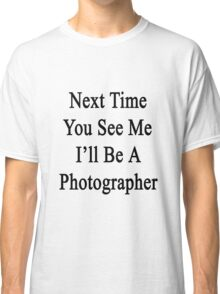 Next Time You See Me I'll Be A Photographer  Classic T-Shirt