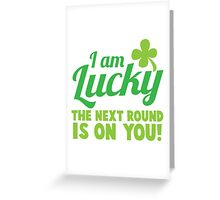 I am lucky the NEXT ROUND is on you! St Patricks day funny shamrocks design Greeting Card