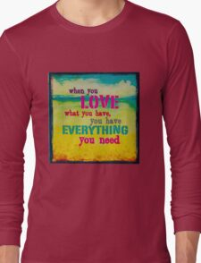 WhenYouLoveWhatYouHaveYouHaveEverythingYouNeed Long Sleeve T-Shirt