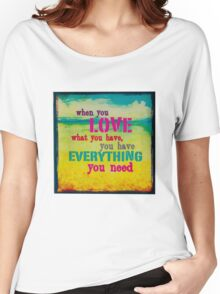 WhenYouLoveWhatYouHaveYouHaveEverythingYouNeed Women's Relaxed Fit T-Shirt