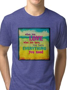 WhenYouLoveWhatYouHaveYouHaveEverythingYouNeed Tri-blend T-Shirt