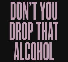 Don't You Drop That Alcohol by ARTP0P