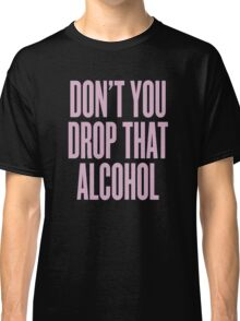 Don't You Drop That Alcohol Classic T-Shirt
