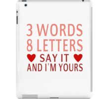 3 Words, 8 Letters, Say It And I'm Yours iPad Case/Skin