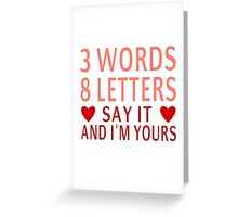 3 Words, 8 Letters, Say It And I'm Yours Greeting Card