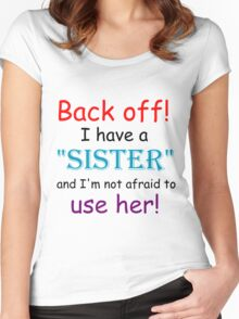 BACK OFF! I HAVE A SISTER AND IM NOT AFRAID TO USE HER Women's Fitted Scoop T-Shirt