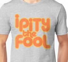 I PITY THE FOOL! Unisex T-Shirt