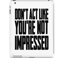 DON'T ACT LIKE YOU'RE NOT IMPRESSED iPad Case/Skin