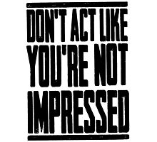 DON'T ACT LIKE YOU'RE NOT IMPRESSED Photographic Print