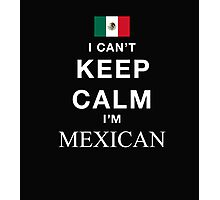 I Can't Keep Calm I'M Mexican - T-Shirts & Hoodies Photographic Print