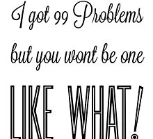 I got 99 problems but you wont be one like what! Black text by ScienceFaithRB