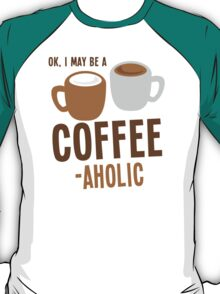 Ok, I may be a COFFEE-AHOLIC T-Shirt