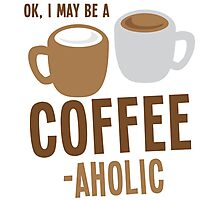 Ok, I may be a COFFEE-AHOLIC Photographic Print