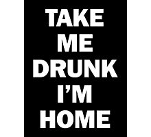 Take Me Drunk I'm Home Photographic Print