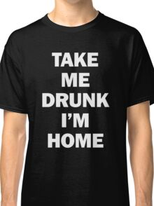 Take Me Drunk I'm Home Classic T-Shirt