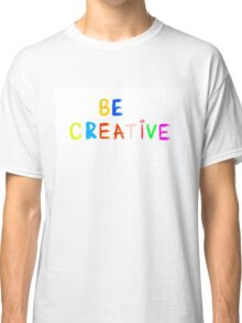 Be Creative - colorful hand writing on paper, free thinking concept image Classic T-Shirt
