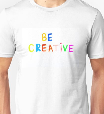 Be Creative - colorful hand writing on paper, free thinking concept image Unisex T-Shirt