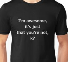I'm awesome, it's just that you're not, k? Unisex T-Shirt