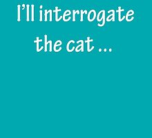I'll Interrogate the Cat - White by CoppersMama