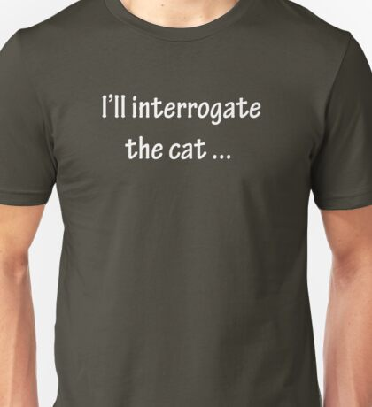 I'll Interrogate the Cat - White Unisex T-Shirt