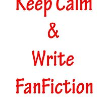 Keep Calm and Write FanFiction by CoppersMama